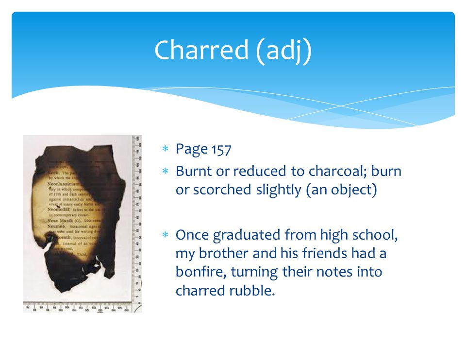Charred (adj) Page 157. Burnt or reduced to charcoal; burn or scorched slightly (an object)