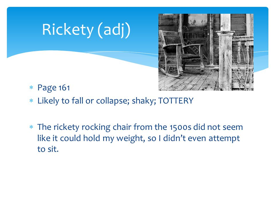 Rickety (adj) Page 161 Likely to fall or collapse; shaky; TOTTERY