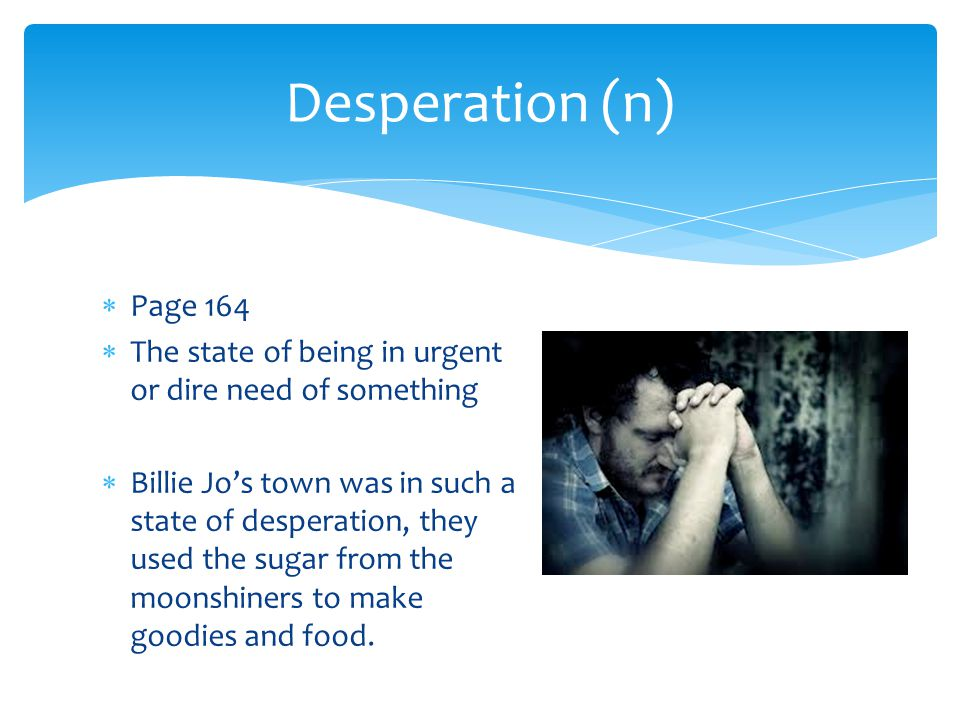 Desperation (n) Page 164. The state of being in urgent or dire need of something.