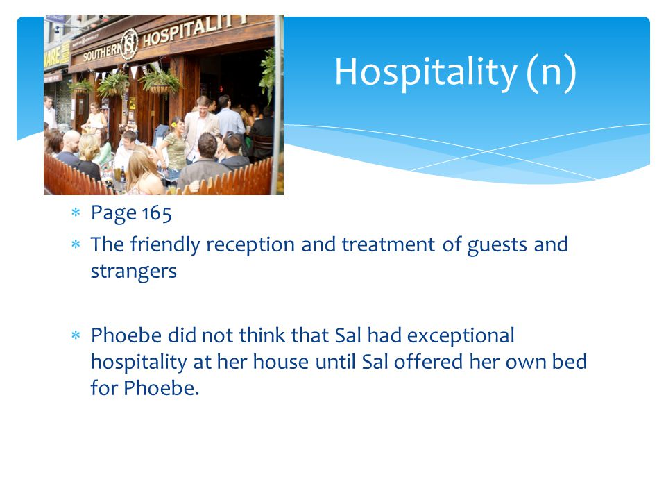 Hospitality (n) Page 165. The friendly reception and treatment of guests and strangers.