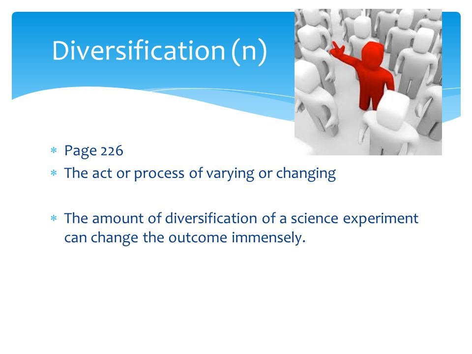 Diversification (n) Page 226 The act or process of varying or changing