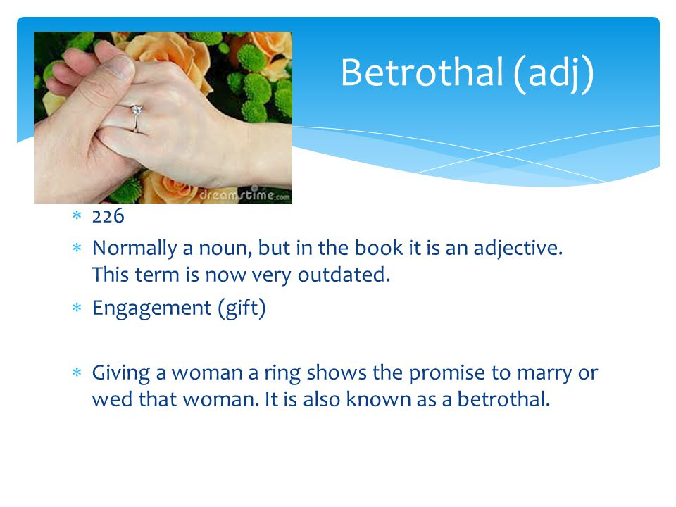 Betrothal (adj) 226. Normally a noun, but in the book it is an adjective. This term is now very outdated.