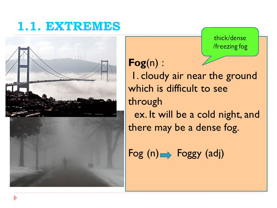 1.1. EXTREMES thick/dense. /freezing fog. Fog(n) : 1. cloudy air near the ground which is difficult to see through.