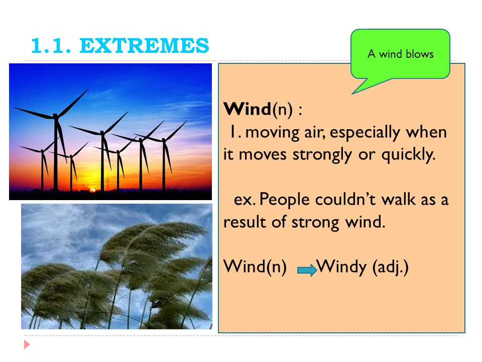 1.1. EXTREMES A wind blows. Wind(n) : 1. moving air, especially when it moves strongly or quickly.
