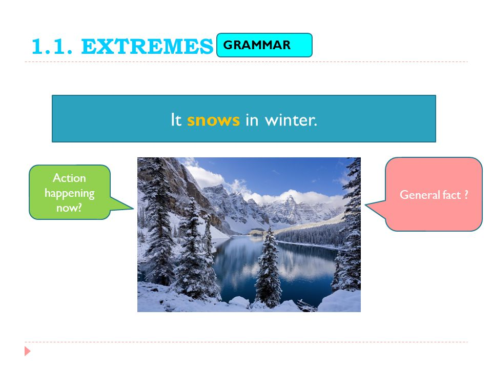 1.1. EXTREMES It snows in winter. GRAMMAR Action happening now