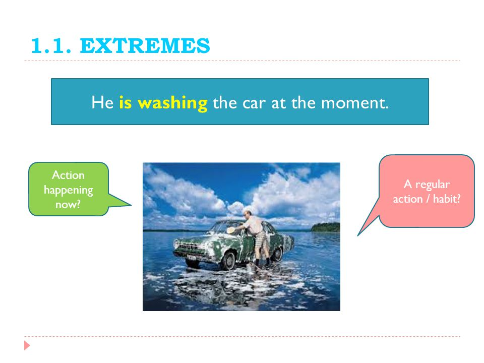 1.1. EXTREMES He is washing the car at the moment.