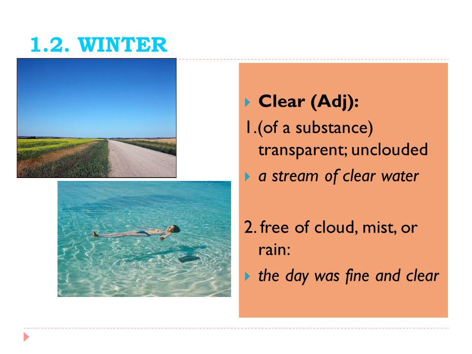 1.2. WINTER Clear (Adj): 1.(of a substance) transparent; unclouded