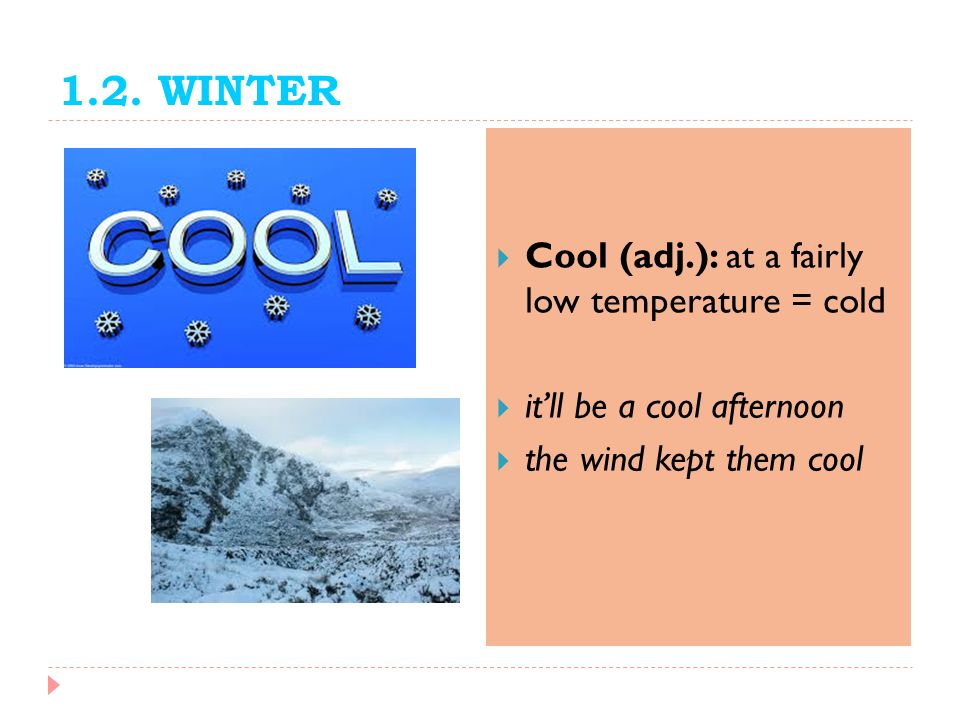 1.2. WINTER Cool (adj.): at a fairly low temperature = cold