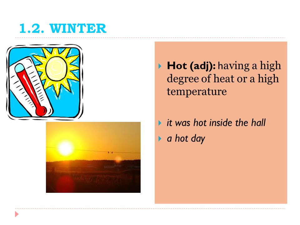 1.2. WINTER Hot (adj): having a high degree of heat or a high temperature. it was hot inside the hall.