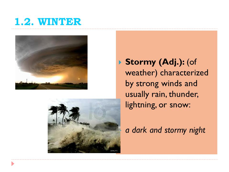 1.2. WINTER Stormy (Adj.): (of weather) characterized by strong winds and usually rain, thunder, lightning, or snow: