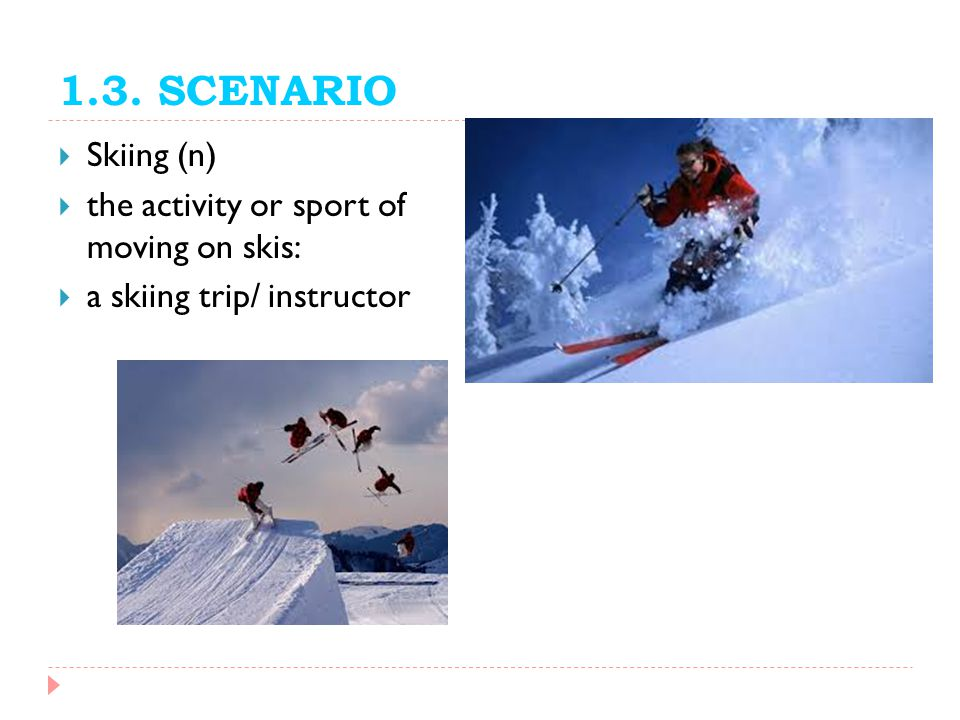 1.3. SCENARIO Skiing (n) the activity or sport of moving on skis: