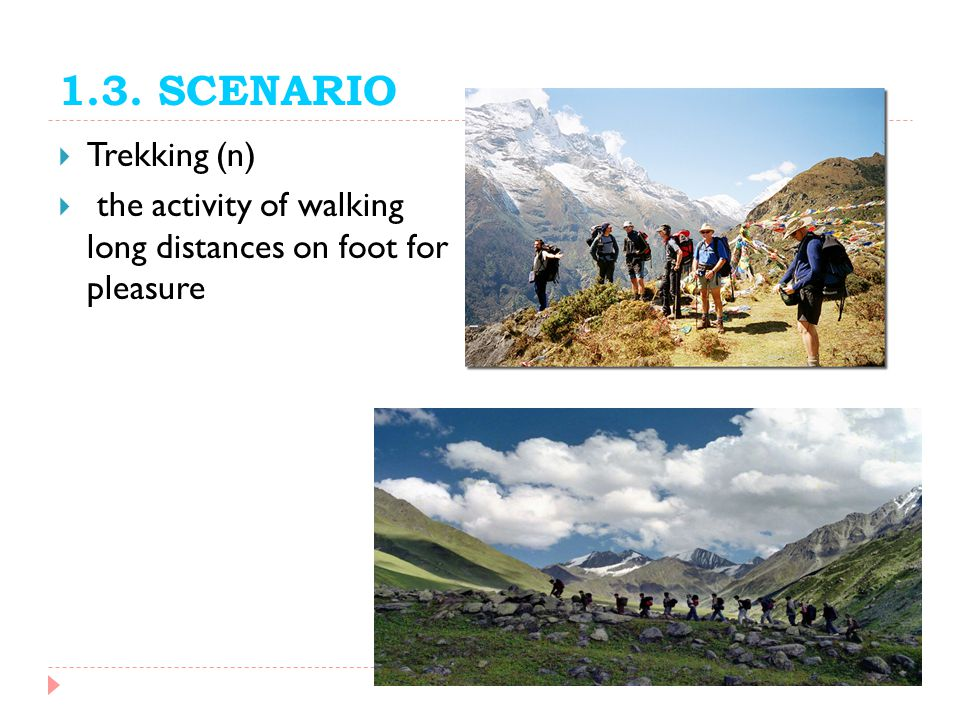 1.3. SCENARIO Trekking (n) the activity of walking long distances on foot for pleasure