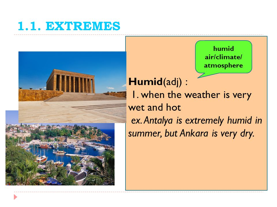 1.1. EXTREMES Humid(adj) : 1. when the weather is very wet and hot