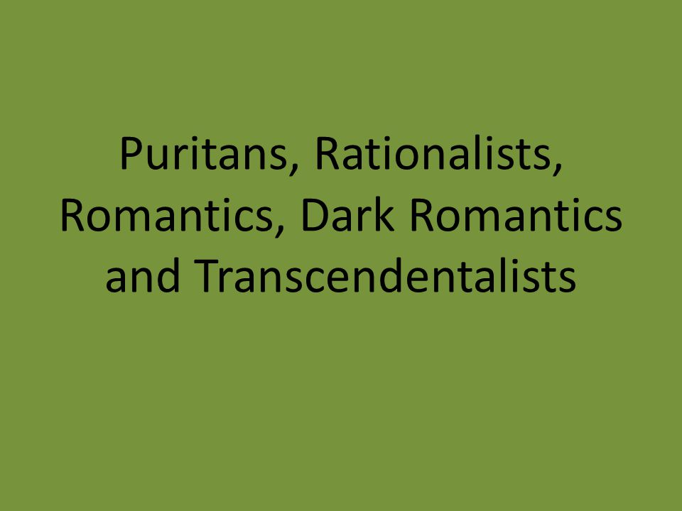 Puritans, Rationalists, Romantics, Dark Romantics and Transcendentalists