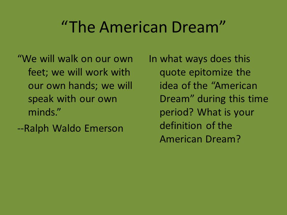 The American Dream We will walk on our own feet; we will work with our own hands; we will speak with our own minds. --Ralph Waldo Emerson