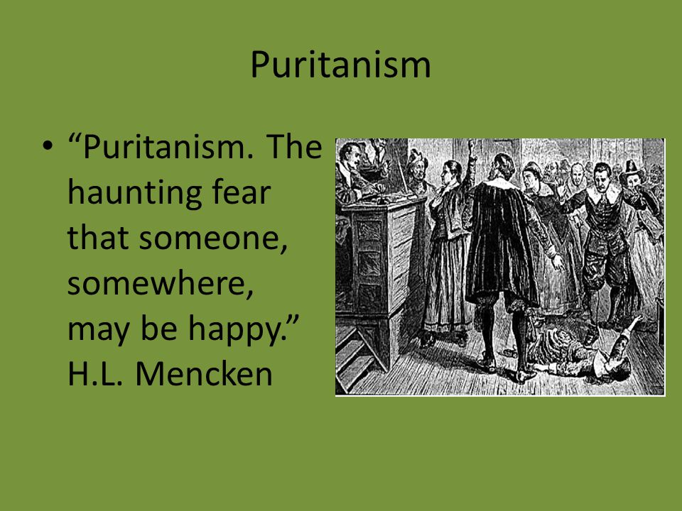 Puritanism Puritanism. The haunting fear that someone, somewhere, may be happy. H.L. Mencken