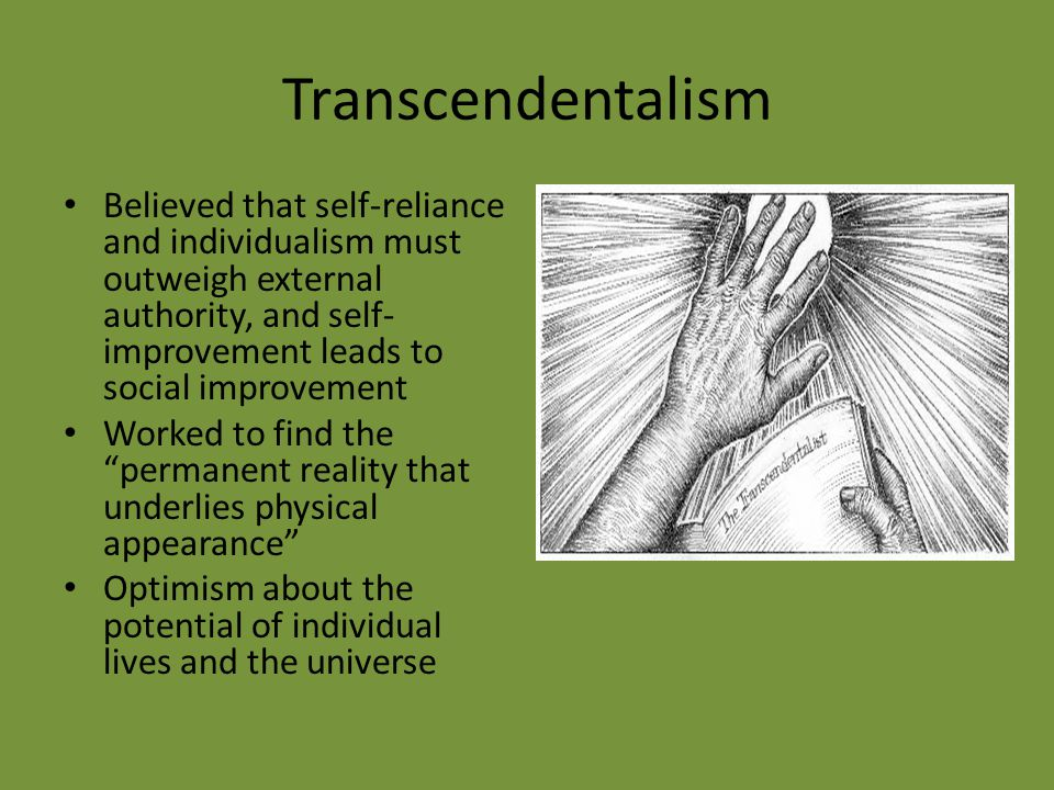 Transcendentalism Believed that self-reliance and individualism must outweigh external authority, and self-improvement leads to social improvement.
