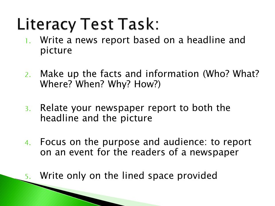 Literacy Test Task: Write a news report based on a headline and picture. Make up the facts and information (Who What Where When Why How )