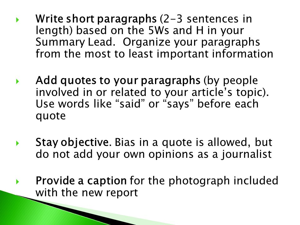 Write short paragraphs (2-3 sentences in length) based on the 5Ws and H in your Summary Lead. Organize your paragraphs from the most to least important information