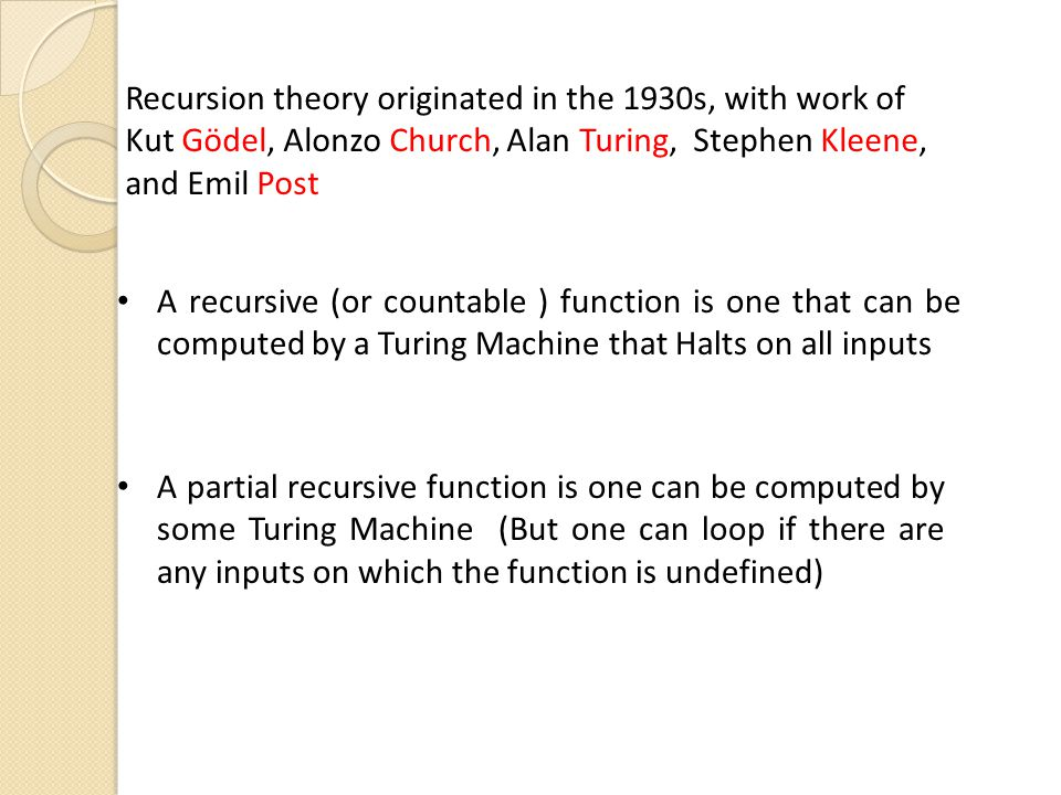 Recursion theory originated in the 1930s, with work of Kut Gödel, Alonzo Church, Alan Turing, Stephen Kleene, and Emil Post