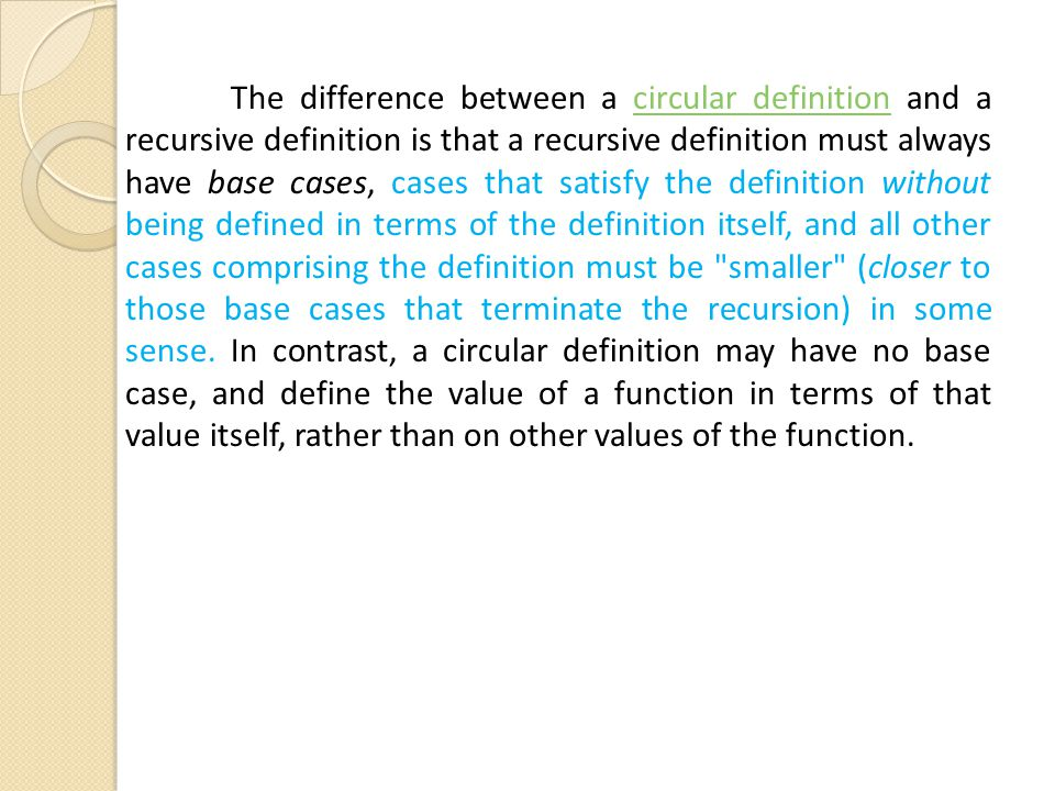 The difference between a circular definition and a recursive definition is that a recursive definition must always have base cases, cases that satisfy the definition without being defined in terms of the definition itself, and all other cases comprising the definition must be smaller (closer to those base cases that terminate the recursion) in some sense.