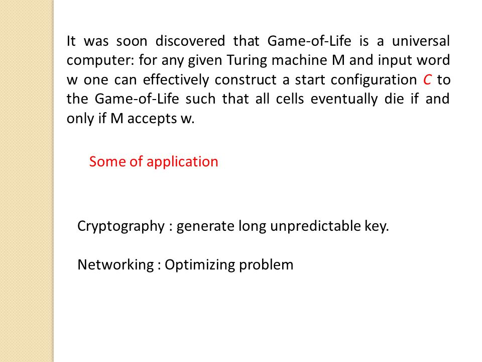 It was soon discovered that Game-of-Life is a universal computer: for any given Turing machine M and input word w one can effectively construct a start configuration C to the Game-of-Life such that all cells eventually die if and only if M accepts w.