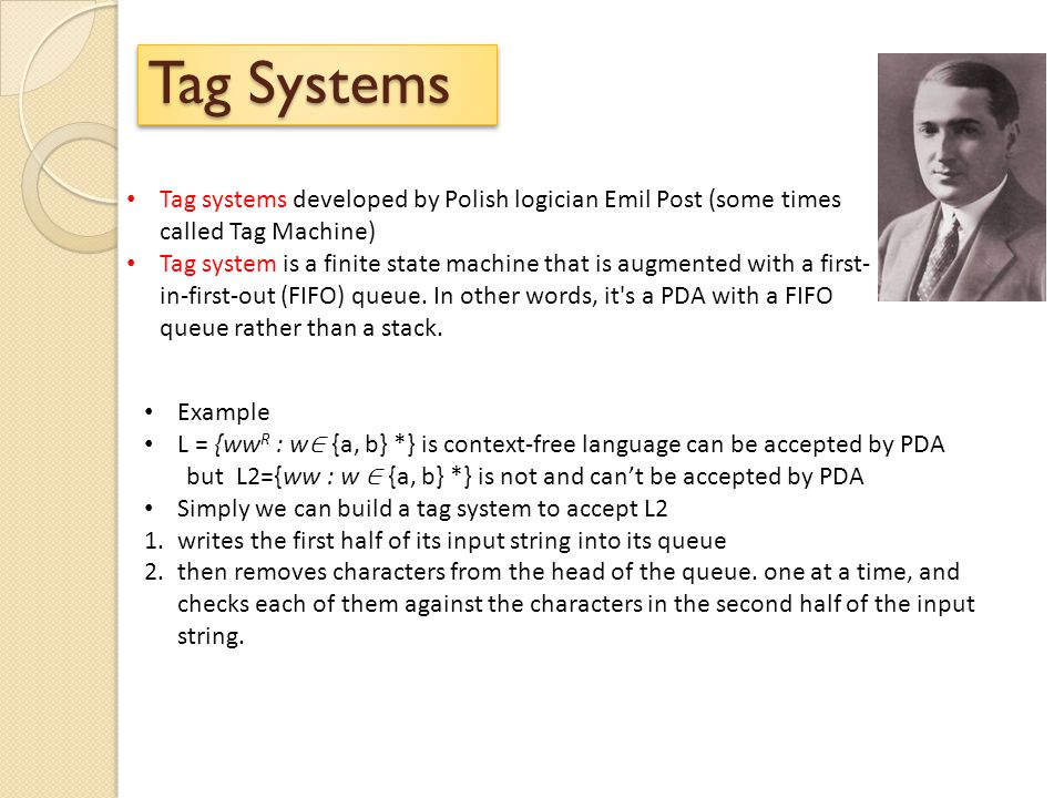 Tag Systems Tag systems developed by Polish logician Emil Post (some times called Tag Machine)