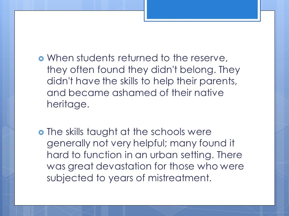When students returned to the reserve, they often found they didn t belong. They didn t have the skills to help their parents, and became ashamed of their native heritage.