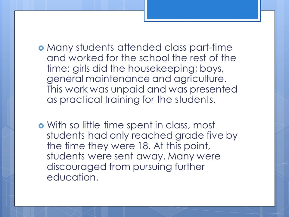 Many students attended class part-time and worked for the school the rest of the time: girls did the housekeeping; boys, general maintenance and agriculture. This work was unpaid and was presented as practical training for the students.