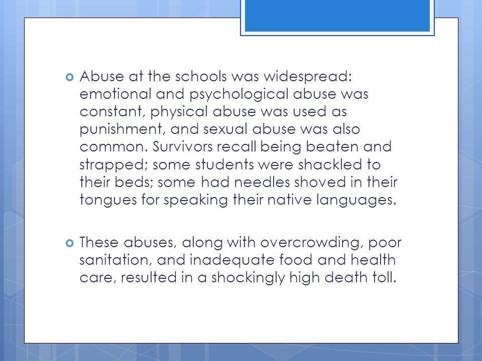Abuse at the schools was widespread: emotional and psychological abuse was constant, physical abuse was used as punishment, and sexual abuse was also common. Survivors recall being beaten and strapped; some students were shackled to their beds; some had needles shoved in their tongues for speaking their native languages.
