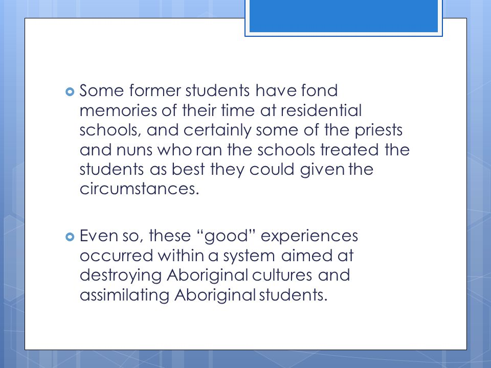 Some former students have fond memories of their time at residential schools, and certainly some of the priests and nuns who ran the schools treated the students as best they could given the circumstances.