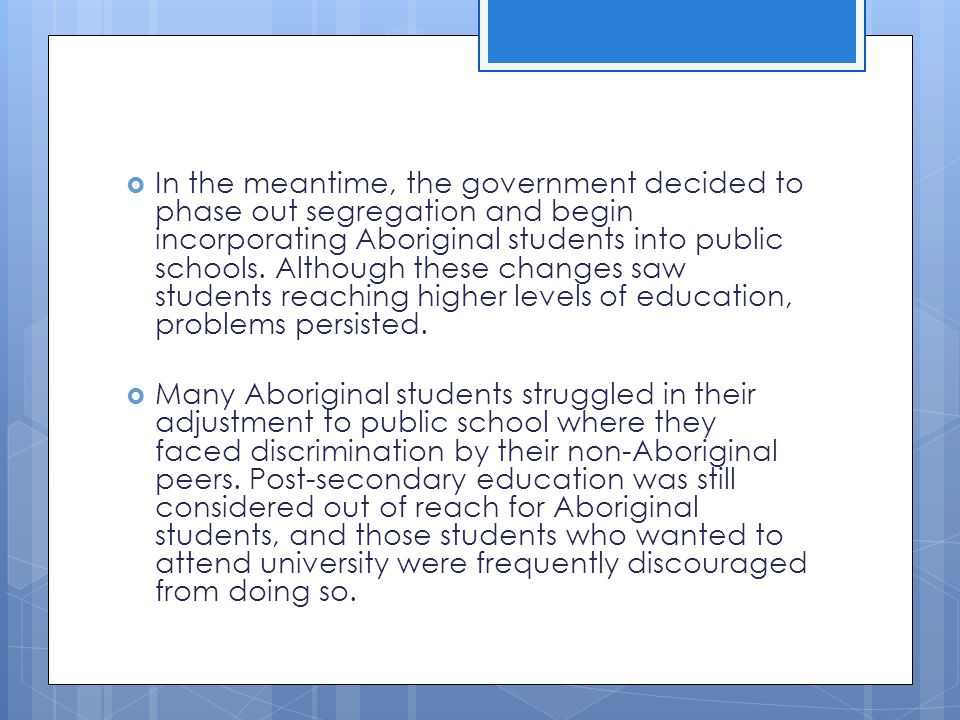 In the meantime, the government decided to phase out segregation and begin incorporating Aboriginal students into public schools. Although these changes saw students reaching higher levels of education, problems persisted.