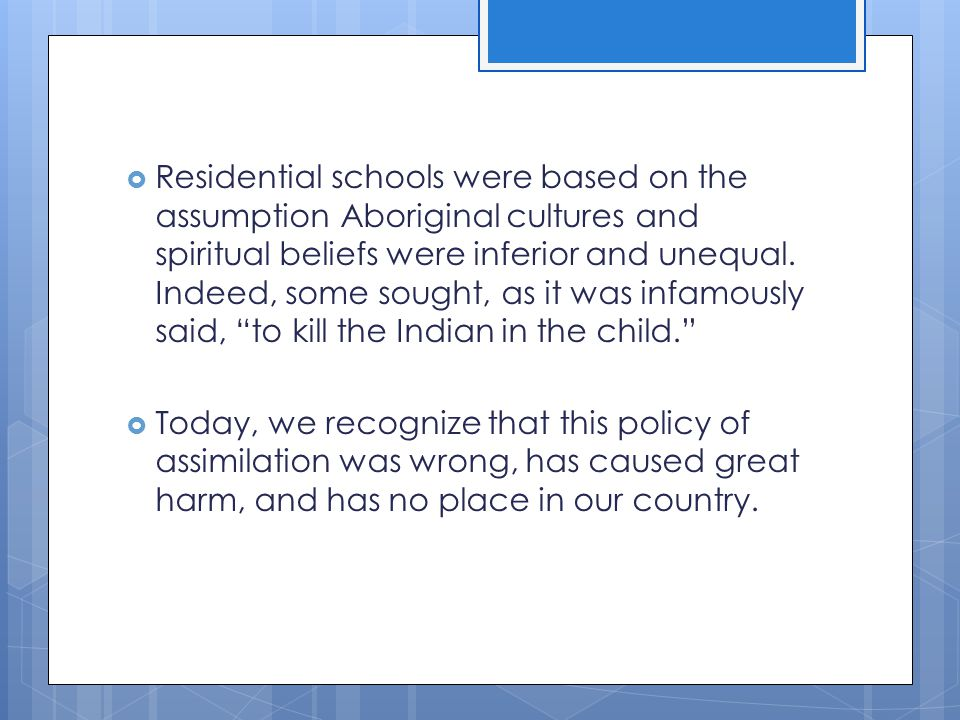 Residential schools were based on the assumption Aboriginal cultures and spiritual beliefs were inferior and unequal. Indeed, some sought, as it was infamously said, to kill the Indian in the child.