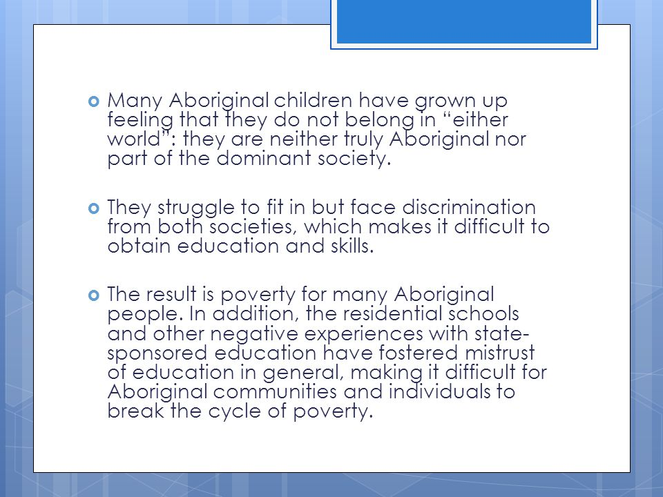 Many Aboriginal children have grown up feeling that they do not belong in either world : they are neither truly Aboriginal nor part of the dominant society.