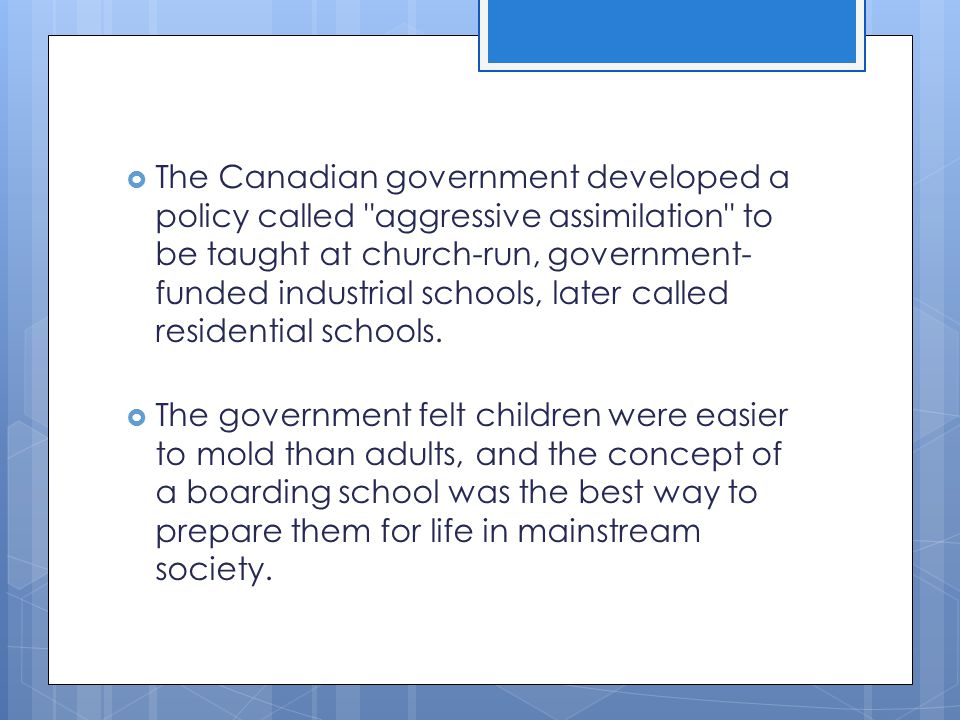 The Canadian government developed a policy called aggressive assimilation to be taught at church-run, government-funded industrial schools, later called residential schools.