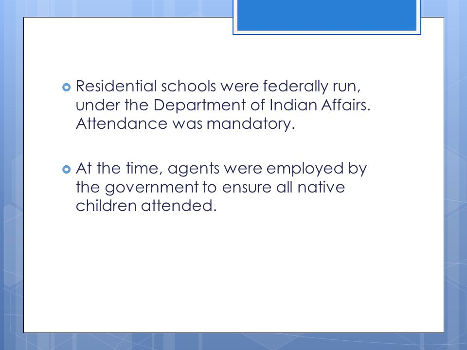 Residential schools were federally run, under the Department of Indian Affairs. Attendance was mandatory.