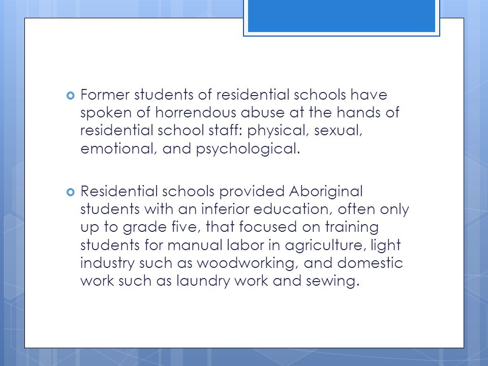 Former students of residential schools have spoken of horrendous abuse at the hands of residential school staff: physical, sexual, emotional, and psychological.