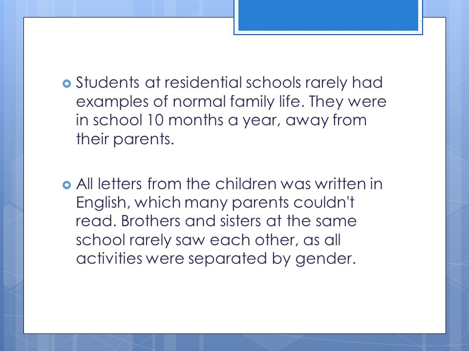 Students at residential schools rarely had examples of normal family life. They were in school 10 months a year, away from their parents.