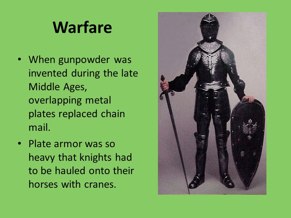 Warfare When gunpowder was invented during the late Middle Ages, overlapping metal plates replaced chain mail.
