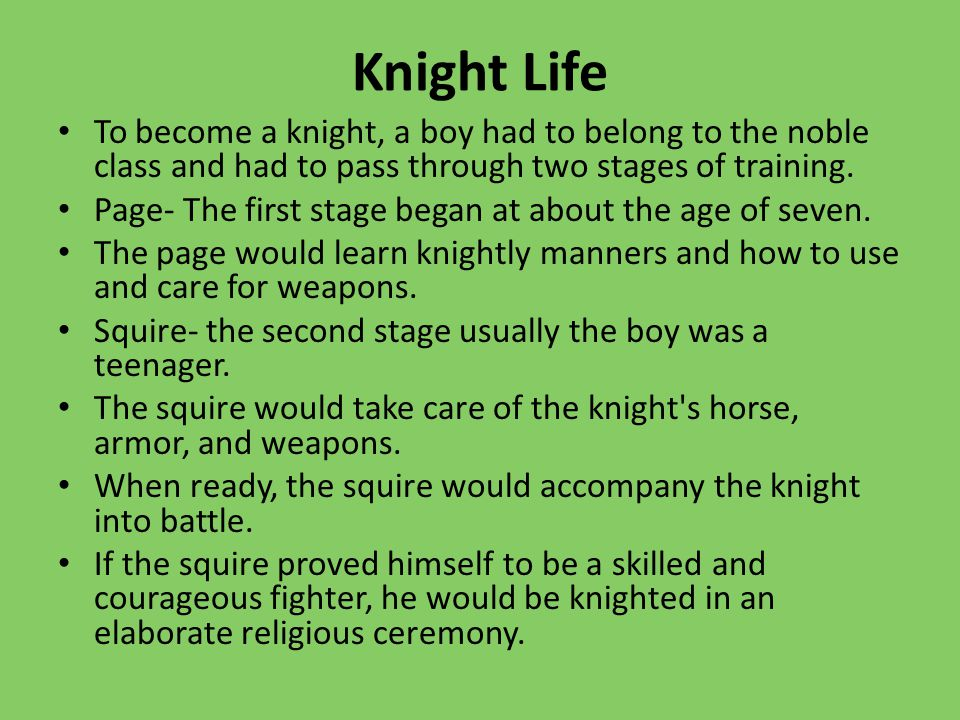 Knight Life To become a knight, a boy had to belong to the noble class and had to pass through two stages of training.