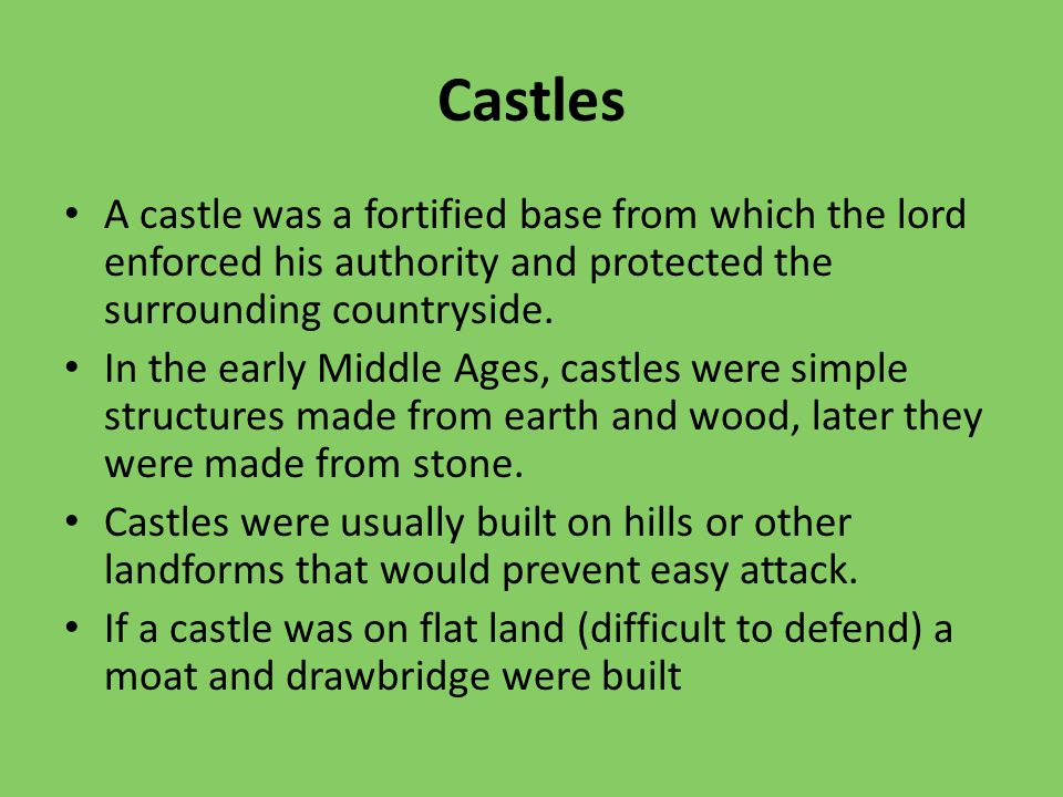 Castles A castle was a fortified base from which the lord enforced his authority and protected the surrounding countryside.