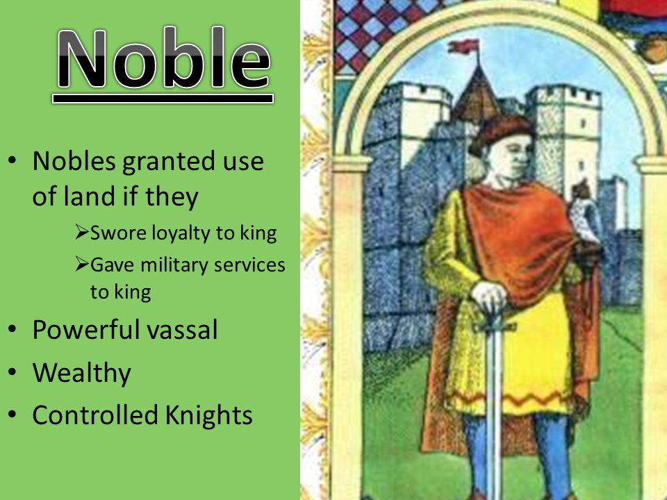 Noble Nobles granted use of land if they Powerful vassal Wealthy