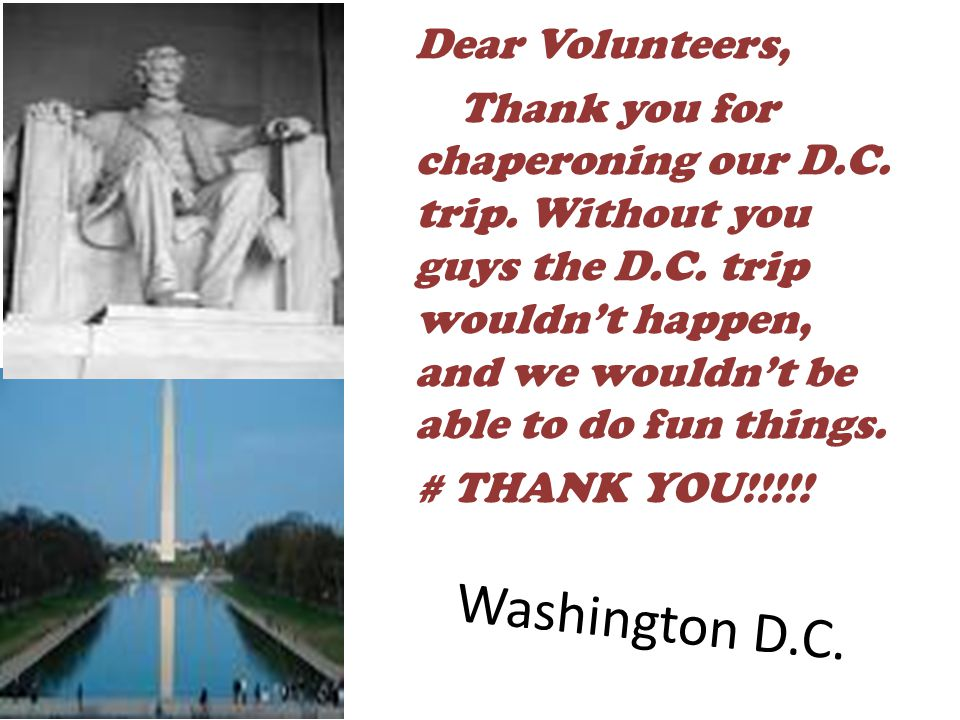 Dear Volunteers, Thank you for chaperoning our D. C. trip