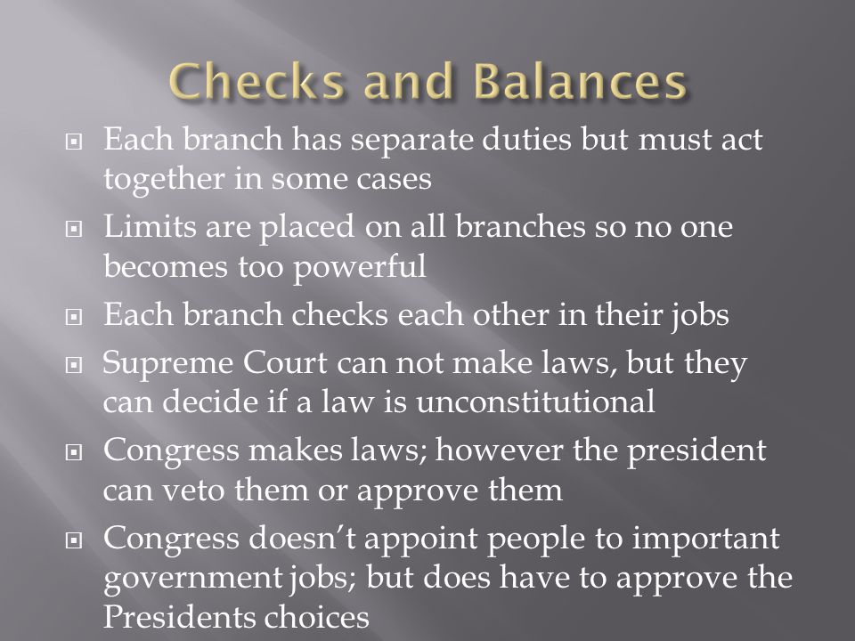 Checks and Balances Each branch has separate duties but must act together in some cases.
