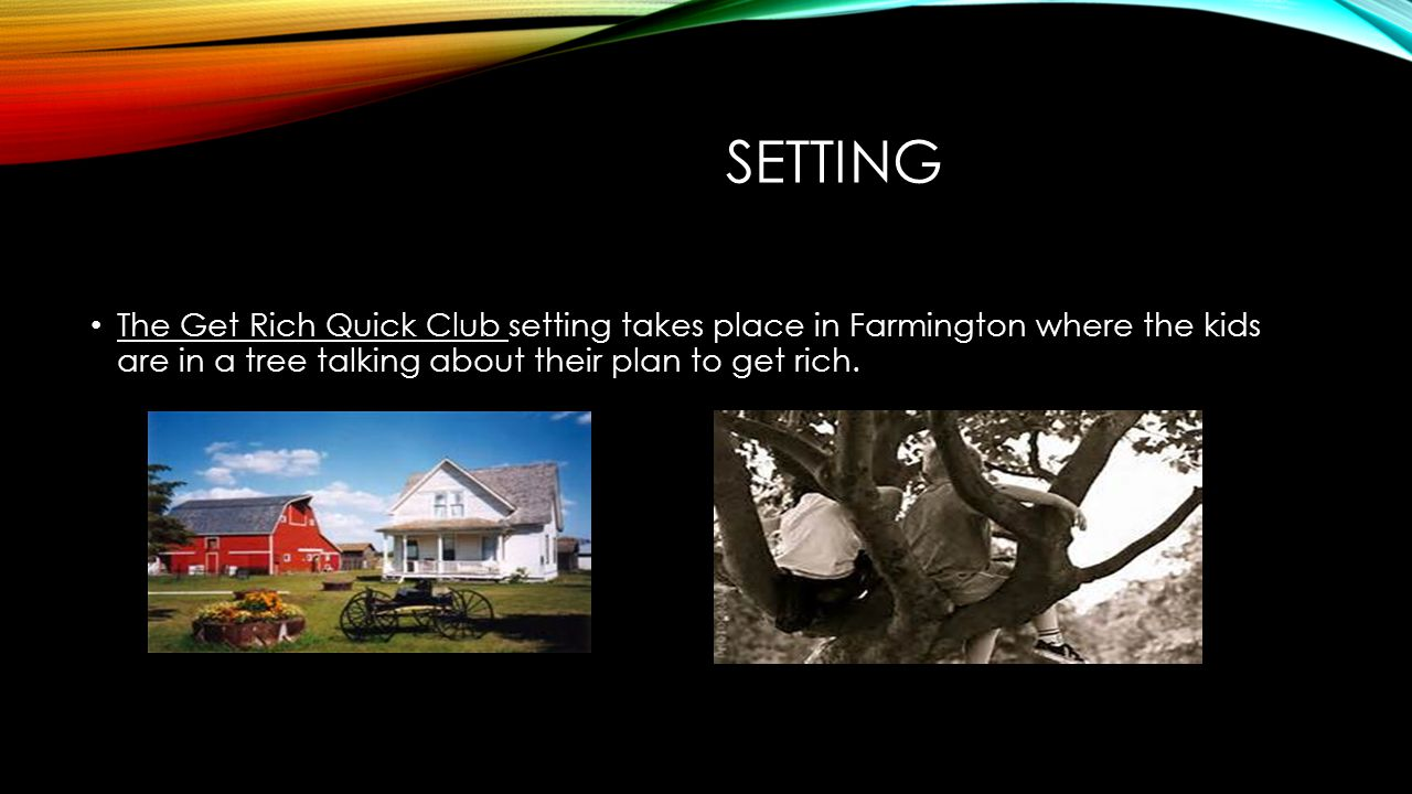 Setting The Get Rich Quick Club setting takes place in Farmington where the kids are in a tree talking about their plan to get rich.