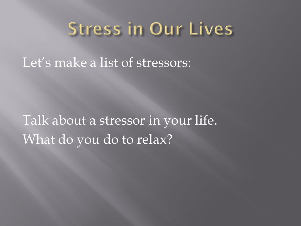 Stress in Our Lives Let's make a list of stressors: Talk about a stressor in your life.