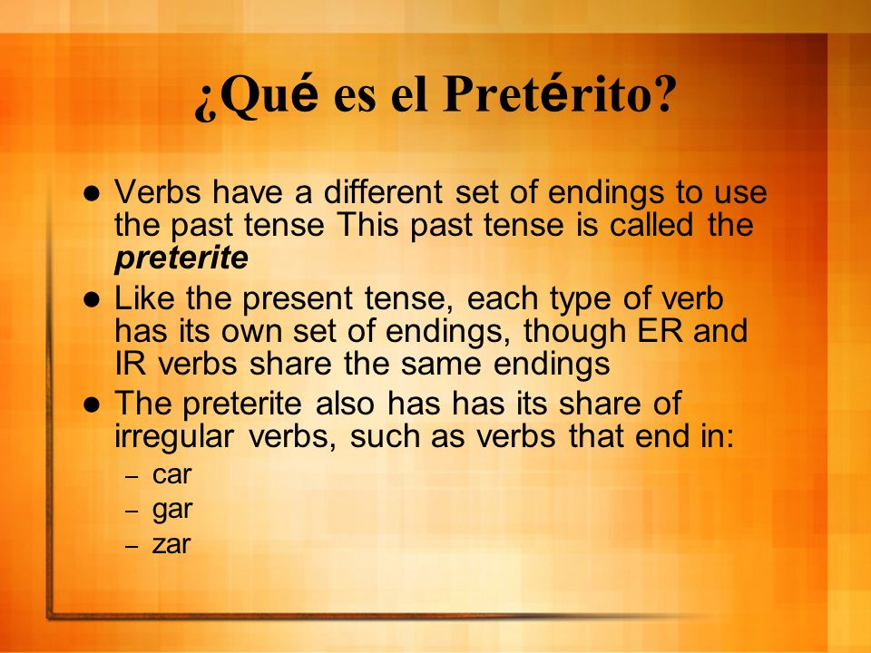 ¿Qué es el Pretérito Verbs have a different set of endings to use the past tense This past tense is called the preterite.