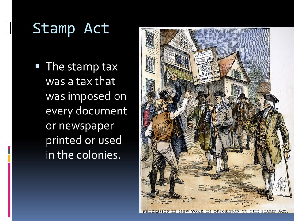 Stamp Act The stamp tax was a tax that was imposed on every document or newspaper printed or used in the colonies.