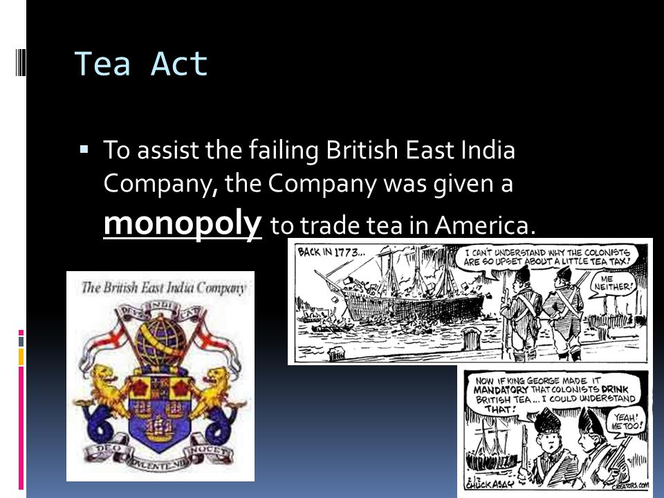Tea Act To assist the failing British East India Company, the Company was given a monopoly to trade tea in America.