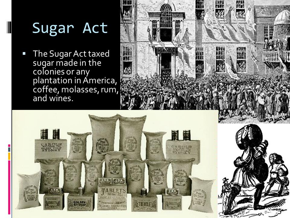 Sugar Act The Sugar Act taxed sugar made in the colonies or any plantation in America, coffee, molasses, rum, and wines.